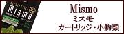 Mismo(ミスモ)カートリッジ・小物類